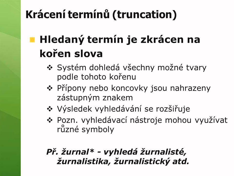 Krácení termínů (truncation) Hledaný termín je zkrácen na kořen slova  Systém dohledá všechny možné tvary podle tohoto kořenu  Přípony nebo koncovky jsou nahrazeny zástupným znakem  Výsledek vyhledávání se rozšiřuje  Pozn.