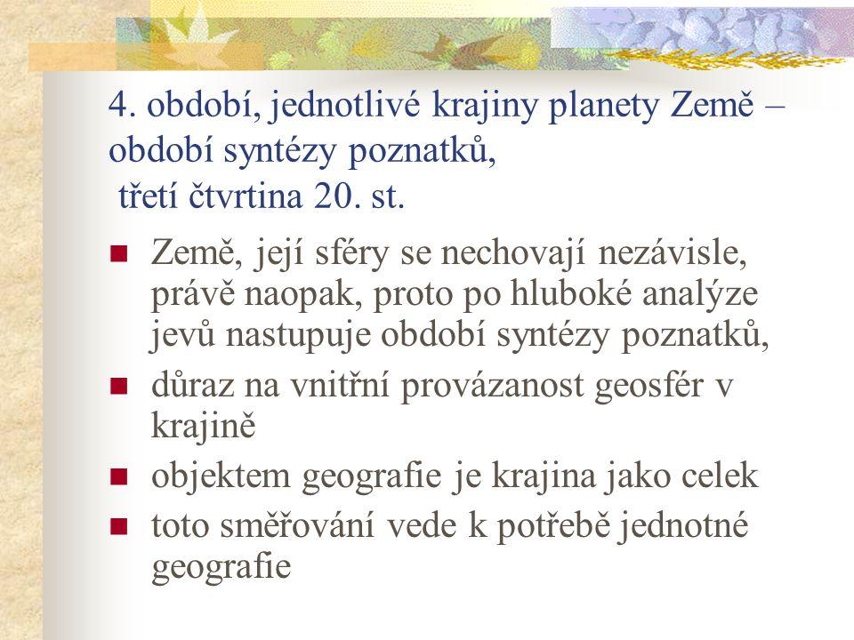 4. období, jednotlivé krajiny planety Země – období syntézy poznatků, třetí čtvrtina 20. st. Země, její sféry se nechovají nezávisle, právě naopak, pr