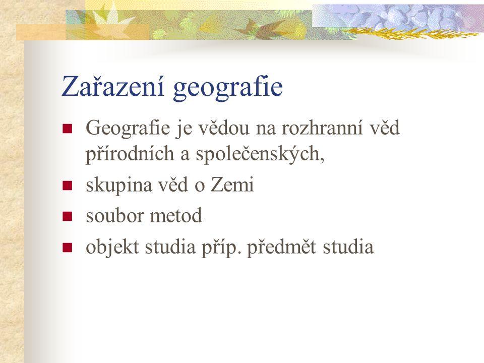 Zařazení geografie Geografie je vědou na rozhranní věd přírodních a společenských, skupina věd o Zemi soubor metod objekt studia příp. předmět studia