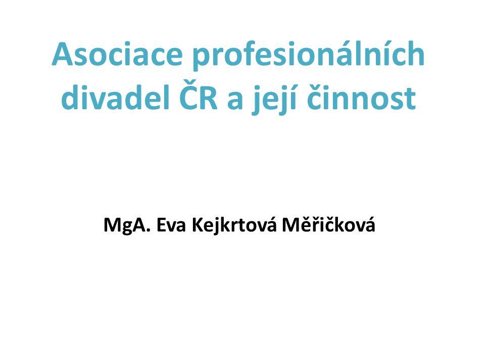 Asociace profesionálních divadel ČR a její činnost MgA. Eva Kejkrtová Měřičková
