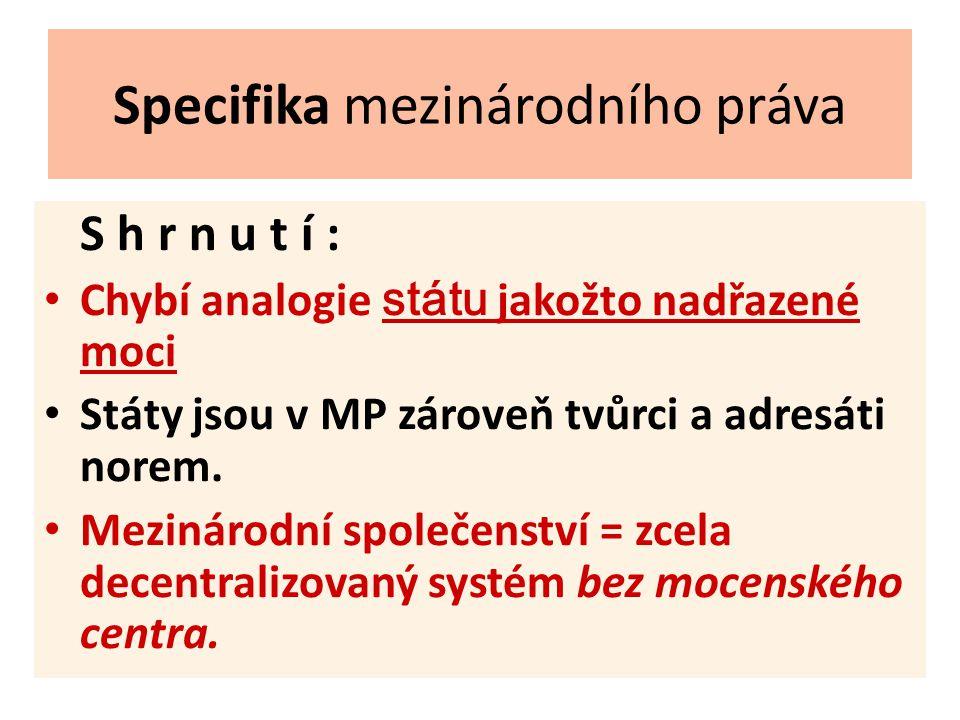Specifika mezinárodního práva S h r n u t í : Chybí analogie státu jakožto nadřazené moci Státy jsou v MP zároveň tvůrci a adresáti norem.