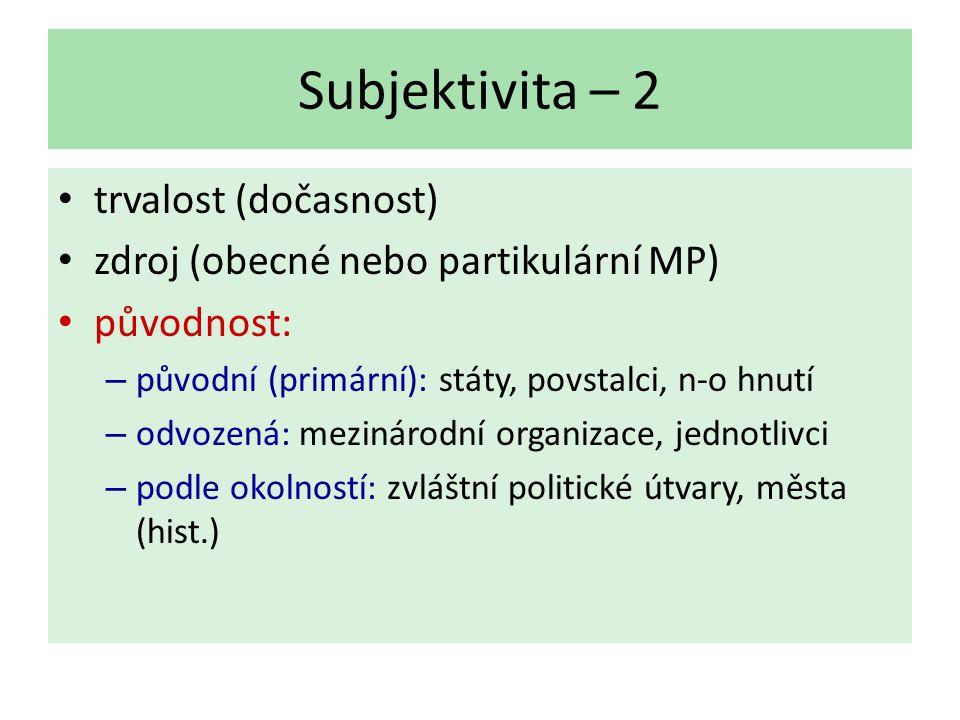 Subjektivita – 2 trvalost (dočasnost) zdroj (obecné nebo partikulární MP) původnost: – původní (primární): státy, povstalci, n-o hnutí – odvozená: mezinárodní organizace, jednotlivci – podle okolností: zvláštní politické útvary, města (hist.)