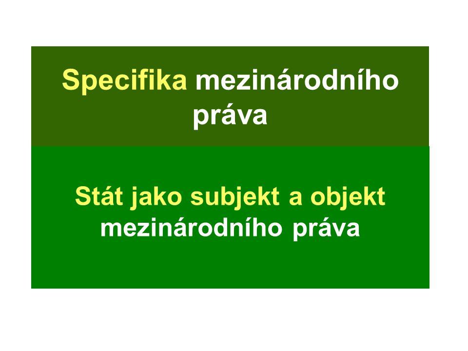 Specifika mezinárodního práva Stát jako subjekt a objekt mezinárodního práva