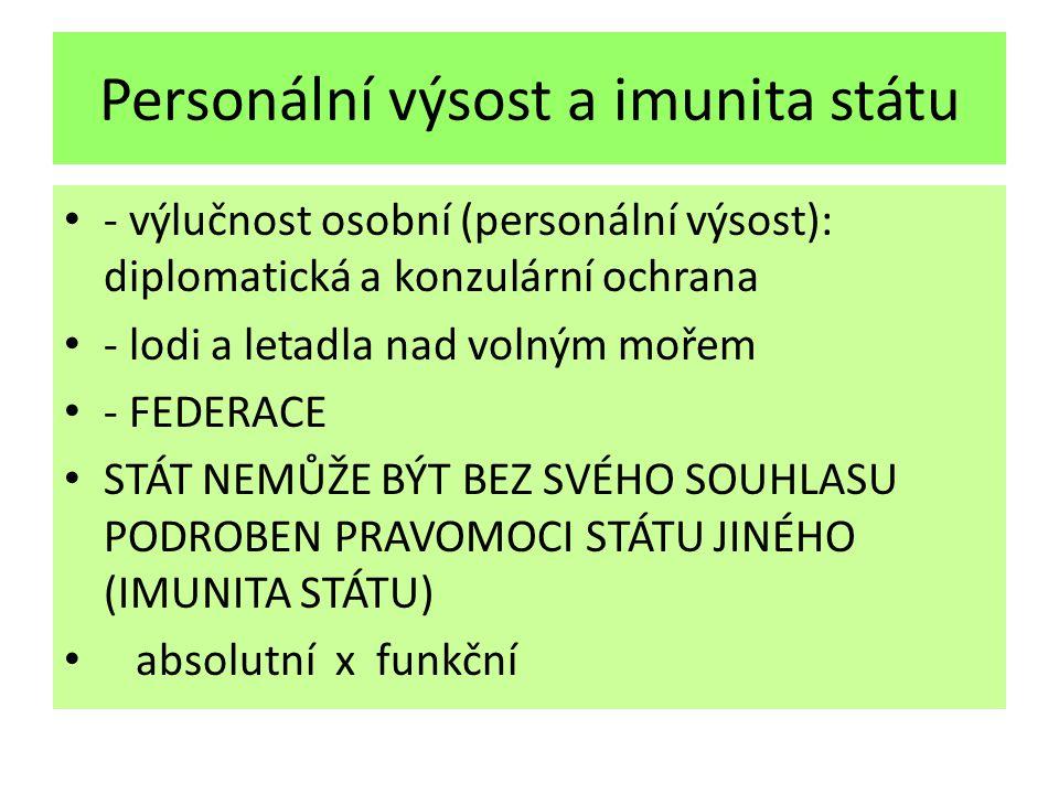 Personální výsost a imunita státu - výlučnost osobní (personální výsost): diplomatická a konzulární ochrana - lodi a letadla nad volným mořem - FEDERACE STÁT NEMŮŽE BÝT BEZ SVÉHO SOUHLASU PODROBEN PRAVOMOCI STÁTU JINÉHO (IMUNITA STÁTU) absolutní x funkční