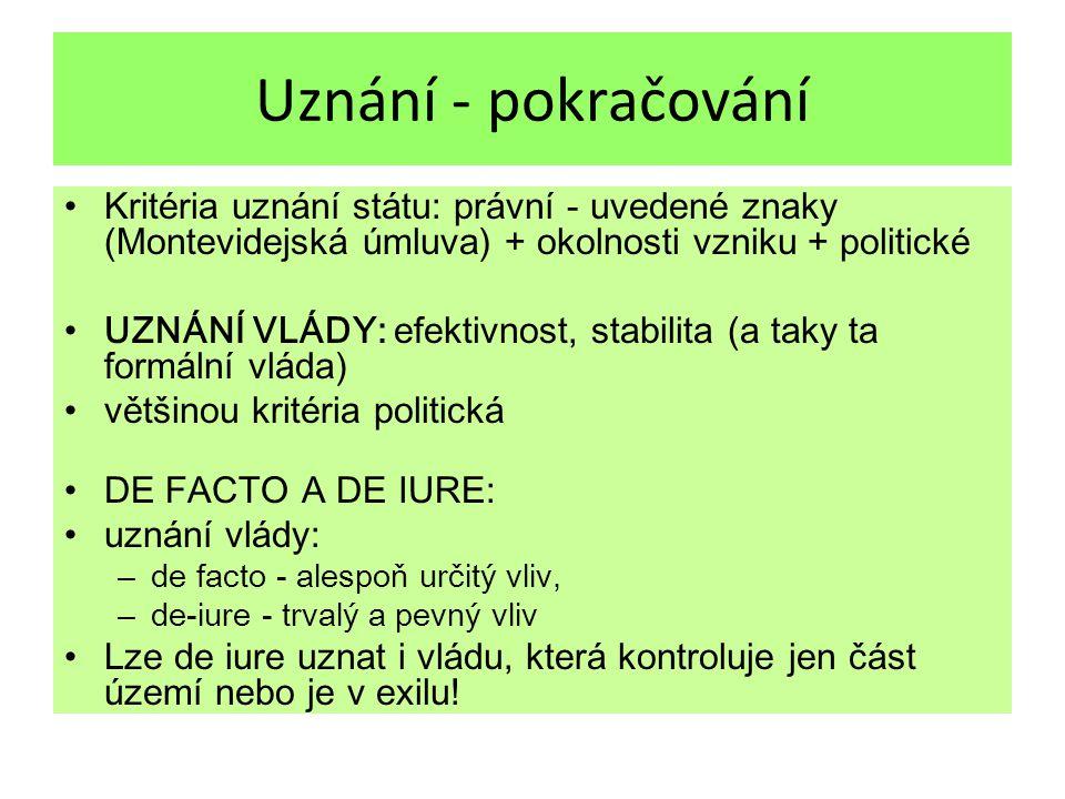 Uznání - pokračování Kritéria uznání státu: právní - uvedené znaky (Montevidejská úmluva) + okolnosti vzniku + politické UZNÁNÍ VLÁDY: efektivnost, stabilita (a taky ta formální vláda ) většinou kritéria politická DE FACTO A DE IURE: uznání vlády: – de facto - alespoň určitý vliv, – de-iure - trvalý a pevný vliv Lze de iure uznat i vládu, která kontroluje jen část území nebo je v exilu!