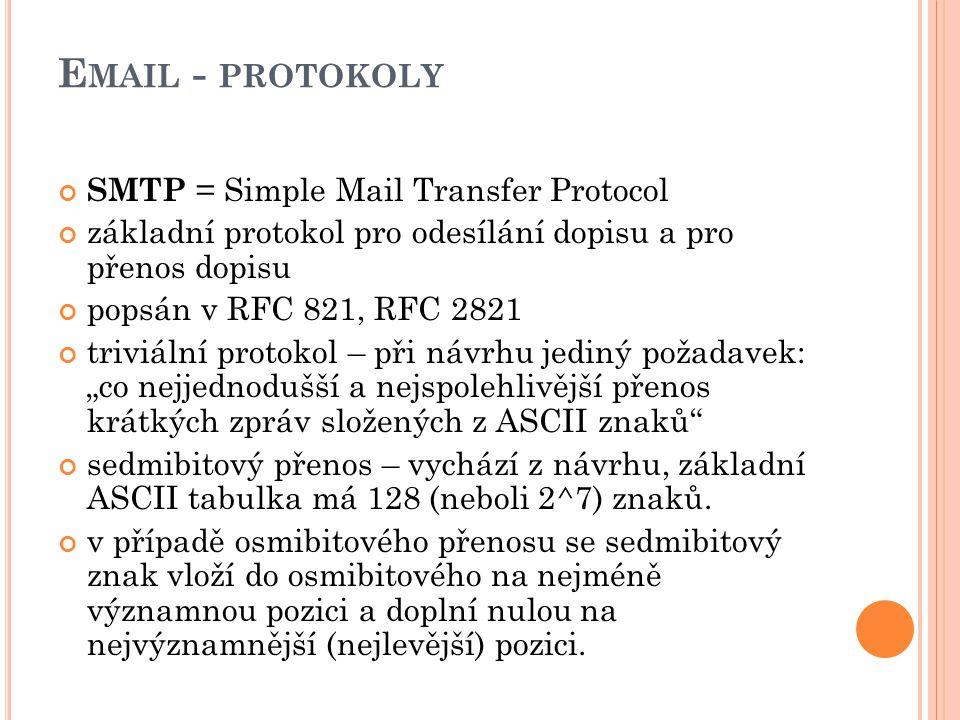 """E MAIL - PROTOKOLY SMTP = Simple Mail Transfer Protocol základní protokol pro odesílání dopisu a pro přenos dopisu popsán v RFC 821, RFC 2821 triviální protokol – při návrhu jediný požadavek: """"co nejjednodušší a nejspolehlivější přenos krátkých zpráv složených z ASCII znaků sedmibitový přenos – vychází z návrhu, základní ASCII tabulka má 128 (neboli 2^7) znaků."""