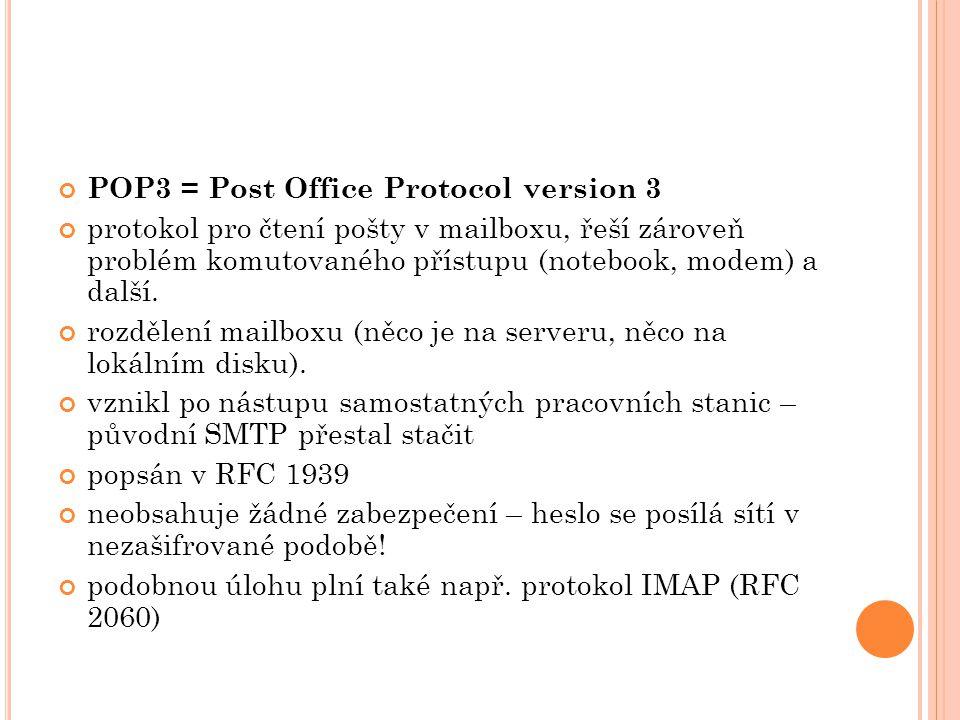 POP3 = Post Office Protocol version 3 protokol pro čtení pošty v mailboxu, řeší zároveň problém komutovaného přístupu (notebook, modem) a další.