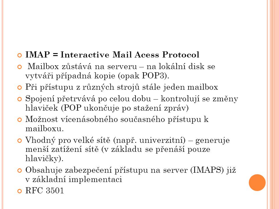 IMAP = Interactive Mail Acess Protocol Mailbox zůstává na serveru – na lokální disk se vytváři případná kopie (opak POP3).