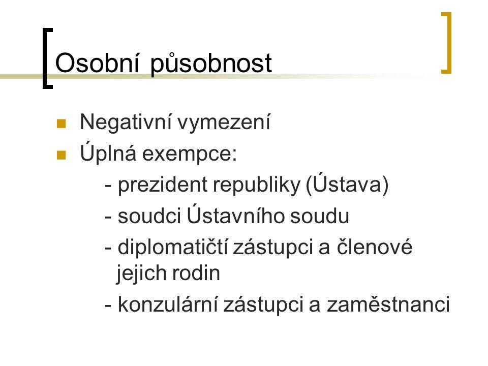 Osobní působnost Negativní vymezení Úplná exempce: - prezident republiky (Ústava) - soudci Ústavního soudu - diplomatičtí zástupci a členové jejich rodin - konzulární zástupci a zaměstnanci