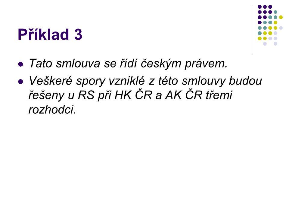 Příklad 3 Tato smlouva se řídí českým právem. Veškeré spory vzniklé z této smlouvy budou řešeny u RS při HK ČR a AK ČR třemi rozhodci.