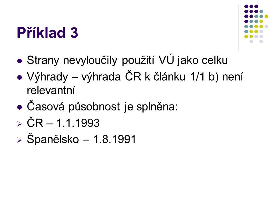 Příklad 3 Strany nevyloučily použití VÚ jako celku Výhrady – výhrada ČR k článku 1/1 b) není relevantní Časová působnost je splněna:  ČR – 1.1.1993 