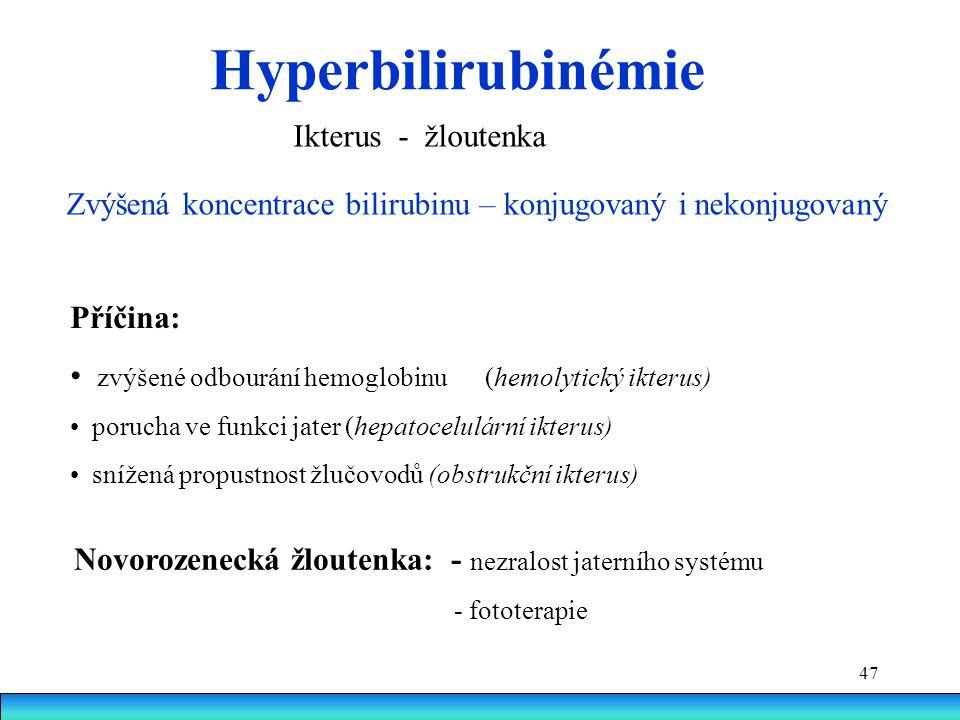 47 Hyperbilirubinémie Ikterus - žloutenka Příčina: zvýšené odbourání hemoglobinu (hemolytický ikterus) porucha ve funkci jater (hepatocelulární ikteru