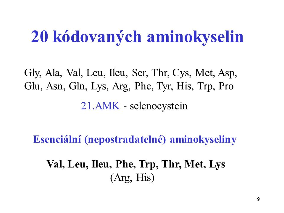 9 20 kódovaných aminokyselin Gly, Ala, Val, Leu, Ileu, Ser, Thr, Cys, Met, Asp, Glu, Asn, Gln, Lys, Arg, Phe, Tyr, His, Trp, Pro 21.AMK - selenocystei