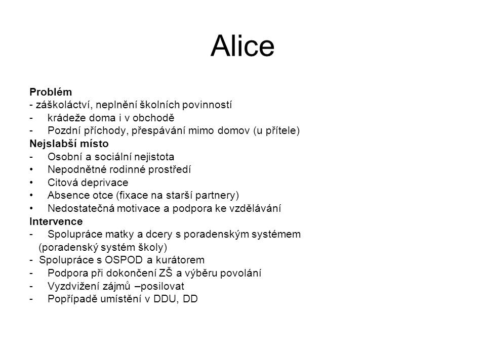 Alice Problém - záškoláctví, neplnění školních povinností -krádeže doma i v obchodě -Pozdní příchody, přespávání mimo domov (u přítele) Nejslabší míst