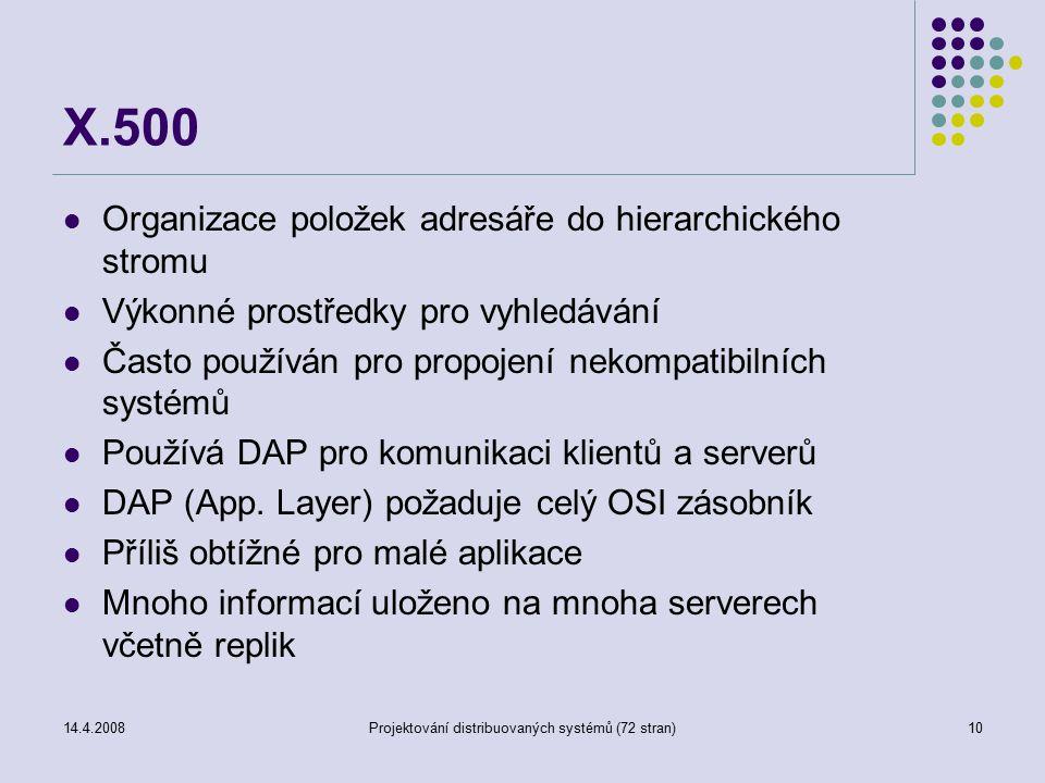 14.4.2008Projektování distribuovaných systémů (72 stran)10 X.500 Organizace položek adresáře do hierarchického stromu Výkonné prostředky pro vyhledávání Často používán pro propojení nekompatibilních systémů Používá DAP pro komunikaci klientů a serverů DAP (App.