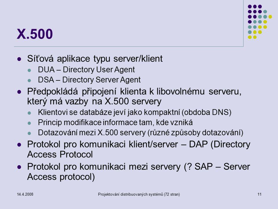 14.4.2008Projektování distribuovaných systémů (72 stran)11 X.500 Síťová aplikace typu server/klient DUA – Directory User Agent DSA – Directory Server Agent Předpokládá připojení klienta k libovolnému serveru, který má vazby na X.500 servery Klientovi se databáze jeví jako kompaktní (obdoba DNS) Princip modifikace informace tam, kde vzniká Dotazování mezi X.500 servery (různé způsoby dotazování) Protokol pro komunikaci klient/server – DAP (Directory Access Protocol Protokol pro komunikaci mezi servery (.