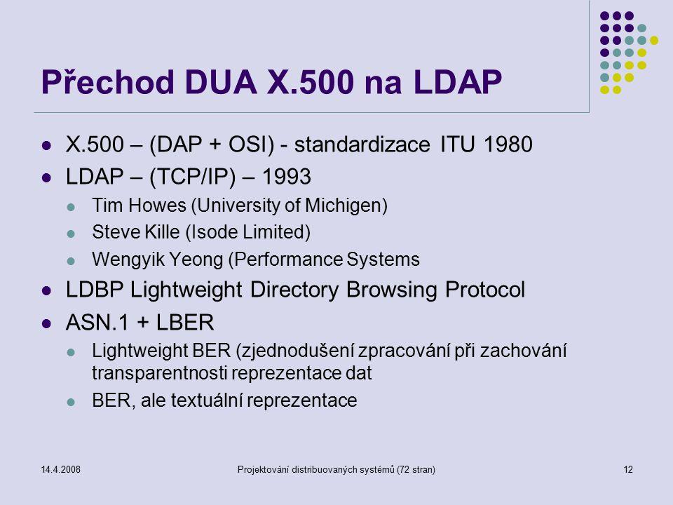 14.4.2008Projektování distribuovaných systémů (72 stran)12 Přechod DUA X.500 na LDAP X.500 – (DAP + OSI) - standardizace ITU 1980 LDAP – (TCP/IP) – 1993 Tim Howes (University of Michigen) Steve Kille (Isode Limited) Wengyik Yeong (Performance Systems LDBP Lightweight Directory Browsing Protocol ASN.1 + LBER Lightweight BER (zjednodušení zpracování při zachování transparentnosti reprezentace dat BER, ale textuální reprezentace