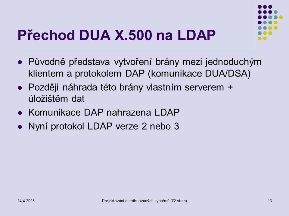 14.4.2008Projektování distribuovaných systémů (72 stran)13 Přechod DUA X.500 na LDAP Původně představa vytvoření brány mezi jednoduchým klientem a protokolem DAP (komunikace DUA/DSA) Později náhrada této brány vlastním serverem + úložištěm dat Komunikace DAP nahrazena LDAP Nyní protokol LDAP verze 2 nebo 3