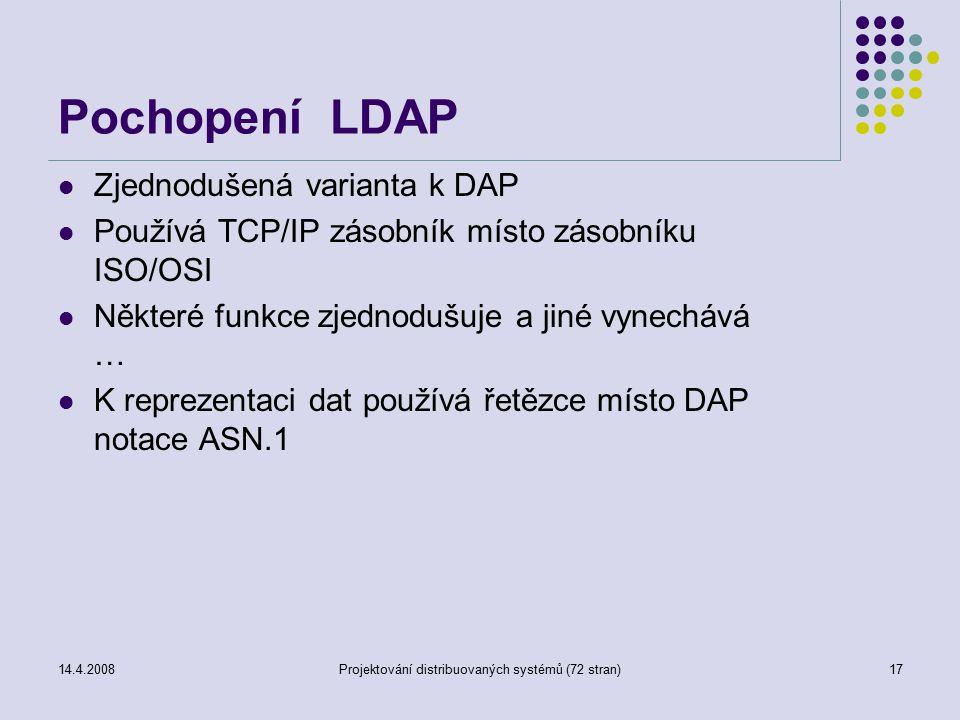 14.4.2008Projektování distribuovaných systémů (72 stran)17 Pochopení LDAP Zjednodušená varianta k DAP Používá TCP/IP zásobník místo zásobníku ISO/OSI Některé funkce zjednodušuje a jiné vynechává … K reprezentaci dat používá řetězce místo DAP notace ASN.1