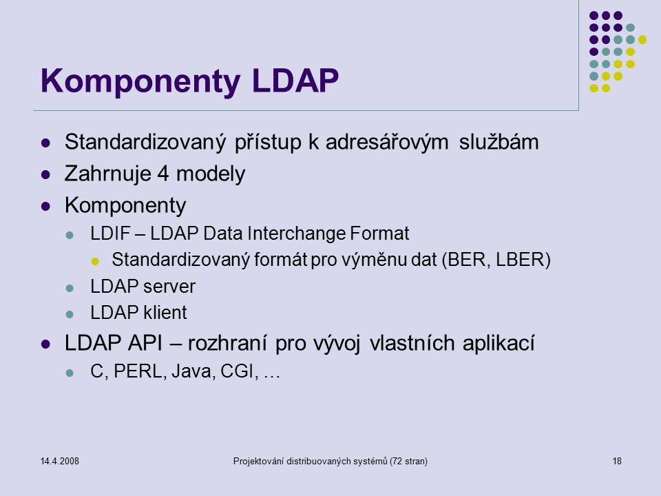 14.4.2008Projektování distribuovaných systémů (72 stran)18 Komponenty LDAP Standardizovaný přístup k adresářovým službám Zahrnuje 4 modely Komponenty LDIF – LDAP Data Interchange Format Standardizovaný formát pro výměnu dat (BER, LBER) LDAP server LDAP klient LDAP API – rozhraní pro vývoj vlastních aplikací C, PERL, Java, CGI, …