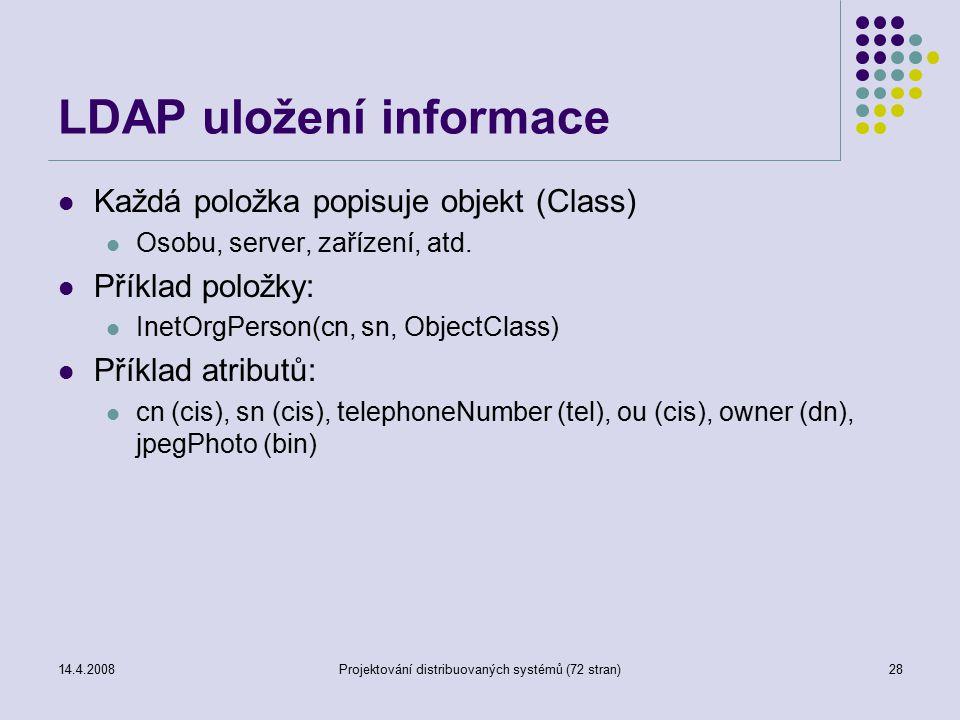 14.4.2008Projektování distribuovaných systémů (72 stran)28 LDAP uložení informace Každá položka popisuje objekt (Class) Osobu, server, zařízení, atd.