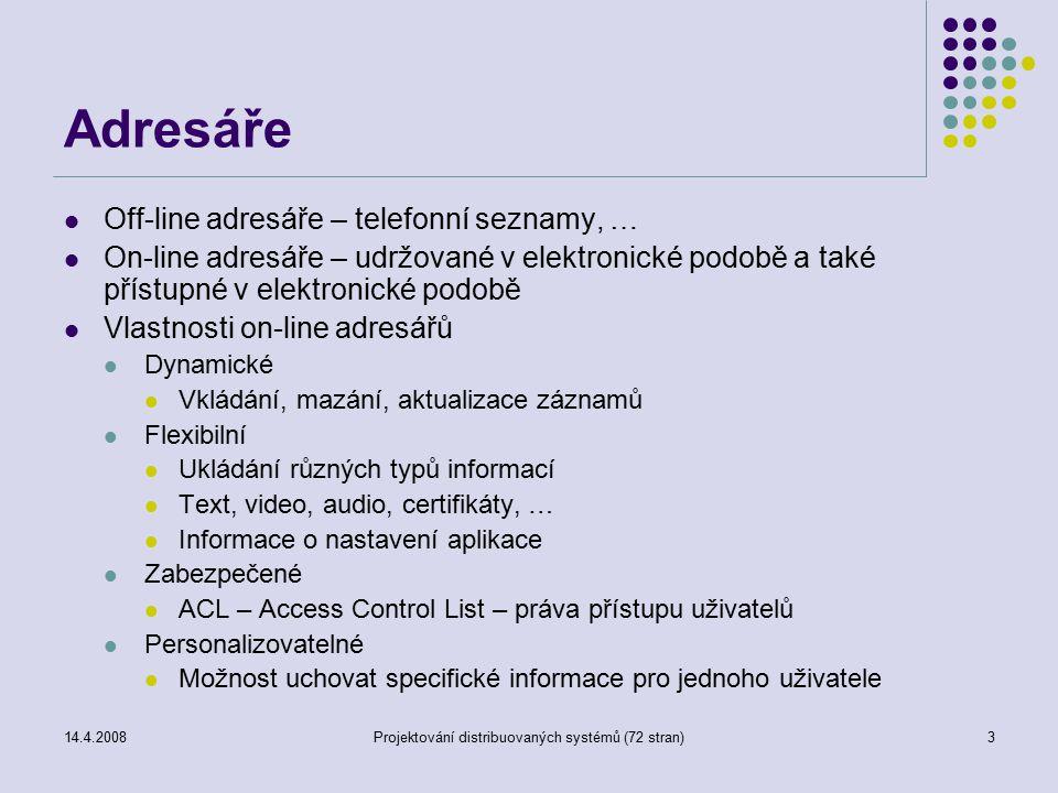 14.4.2008Projektování distribuovaných systémů (72 stran)3 Adresáře Off-line adresáře – telefonní seznamy, … On-line adresáře – udržované v elektronické podobě a také přístupné v elektronické podobě Vlastnosti on-line adresářů Dynamické Vkládání, mazání, aktualizace záznamů Flexibilní Ukládání různých typů informací Text, video, audio, certifikáty, … Informace o nastavení aplikace Zabezpečené ACL – Access Control List – práva přístupu uživatelů Personalizovatelné Možnost uchovat specifické informace pro jednoho uživatele