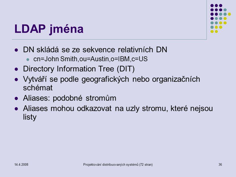 14.4.2008Projektování distribuovaných systémů (72 stran)36 LDAP jména DN skládá se ze sekvence relativních DN cn=John Smith,ou=Austin,o=IBM,c=US Directory Information Tree (DIT) Vytváří se podle geografických nebo organizačních schémat Aliases: podobné stromům Aliases mohou odkazovat na uzly stromu, které nejsou listy