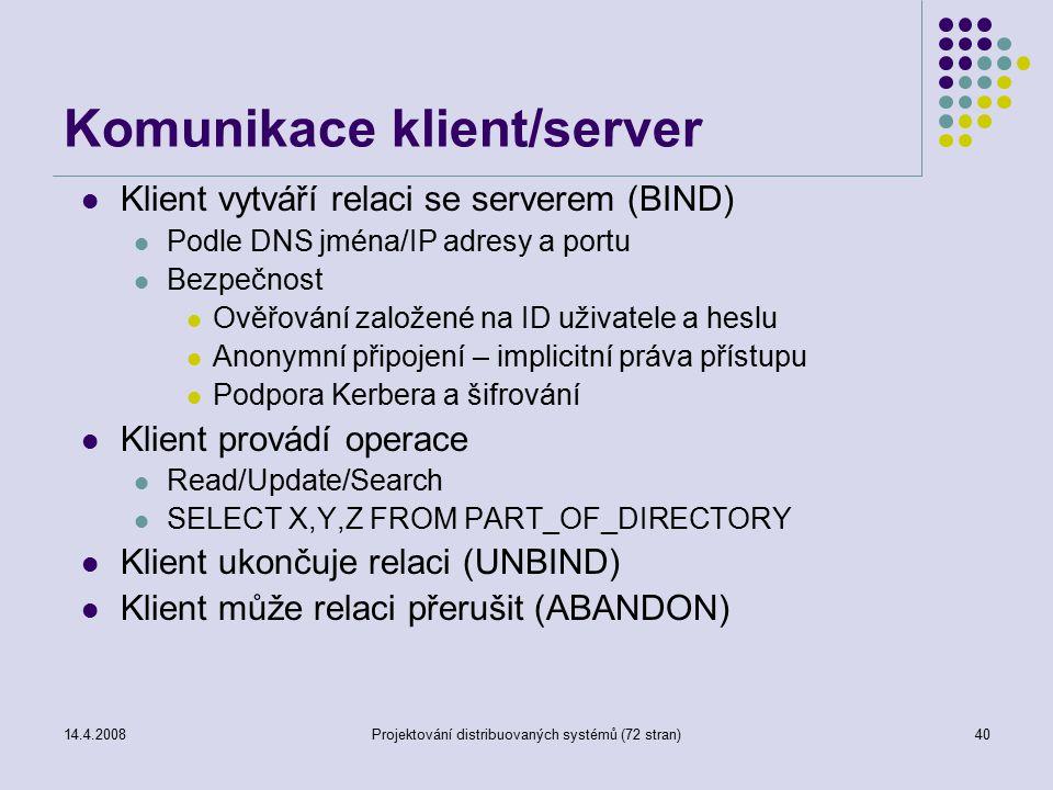 14.4.2008Projektování distribuovaných systémů (72 stran)40 Komunikace klient/server Klient vytváří relaci se serverem (BIND) Podle DNS jména/IP adresy a portu Bezpečnost Ověřování založené na ID uživatele a heslu Anonymní připojení – implicitní práva přístupu Podpora Kerbera a šifrování Klient provádí operace Read/Update/Search SELECT X,Y,Z FROM PART_OF_DIRECTORY Klient ukončuje relaci (UNBIND) Klient může relaci přerušit (ABANDON)