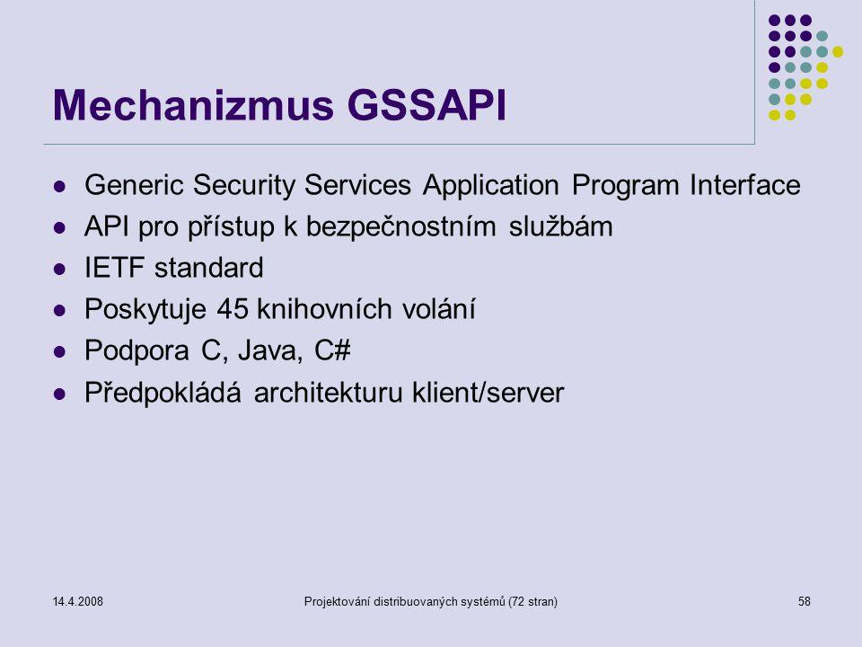 14.4.2008Projektování distribuovaných systémů (72 stran)58 Mechanizmus GSSAPI Generic Security Services Application Program Interface API pro přístup k bezpečnostním službám IETF standard Poskytuje 45 knihovních volání Podpora C, Java, C# Předpokládá architekturu klient/server