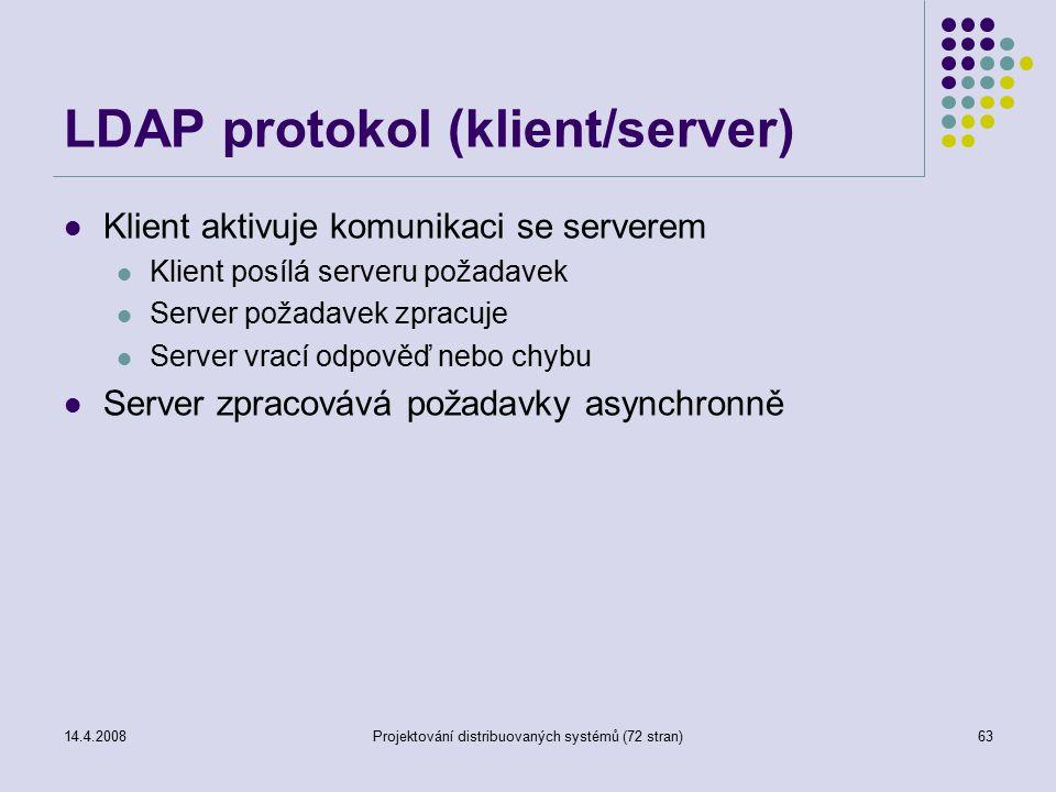 14.4.2008Projektování distribuovaných systémů (72 stran)63 LDAP protokol (klient/server) Klient aktivuje komunikaci se serverem Klient posílá serveru požadavek Server požadavek zpracuje Server vrací odpověď nebo chybu Server zpracovává požadavky asynchronně