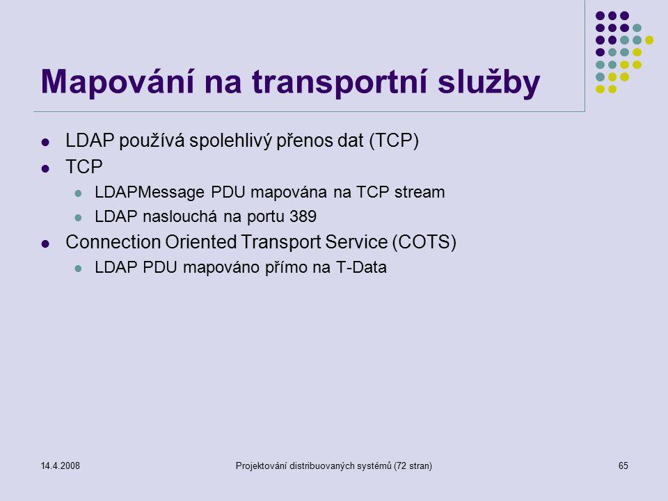 14.4.2008Projektování distribuovaných systémů (72 stran)65 Mapování na transportní služby LDAP používá spolehlivý přenos dat (TCP) TCP LDAPMessage PDU mapována na TCP stream LDAP naslouchá na portu 389 Connection Oriented Transport Service (COTS) LDAP PDU mapováno přímo na T-Data