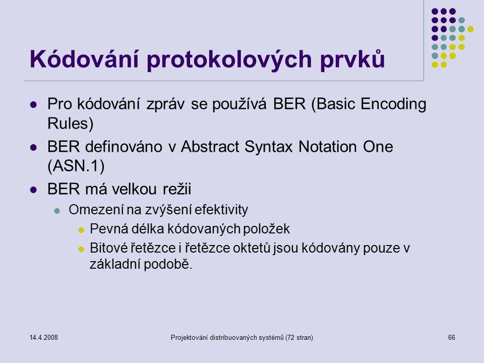 14.4.2008Projektování distribuovaných systémů (72 stran)66 Kódování protokolových prvků Pro kódování zpráv se používá BER (Basic Encoding Rules) BER definováno v Abstract Syntax Notation One (ASN.1) BER má velkou režii Omezení na zvýšení efektivity Pevná délka kódovaných položek Bitové řetězce i řetězce oktetů jsou kódovány pouze v základní podobě.