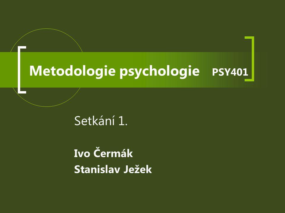Metodologie psychologie PSY401 Setkání 1. Ivo Čermák Stanislav Ježek
