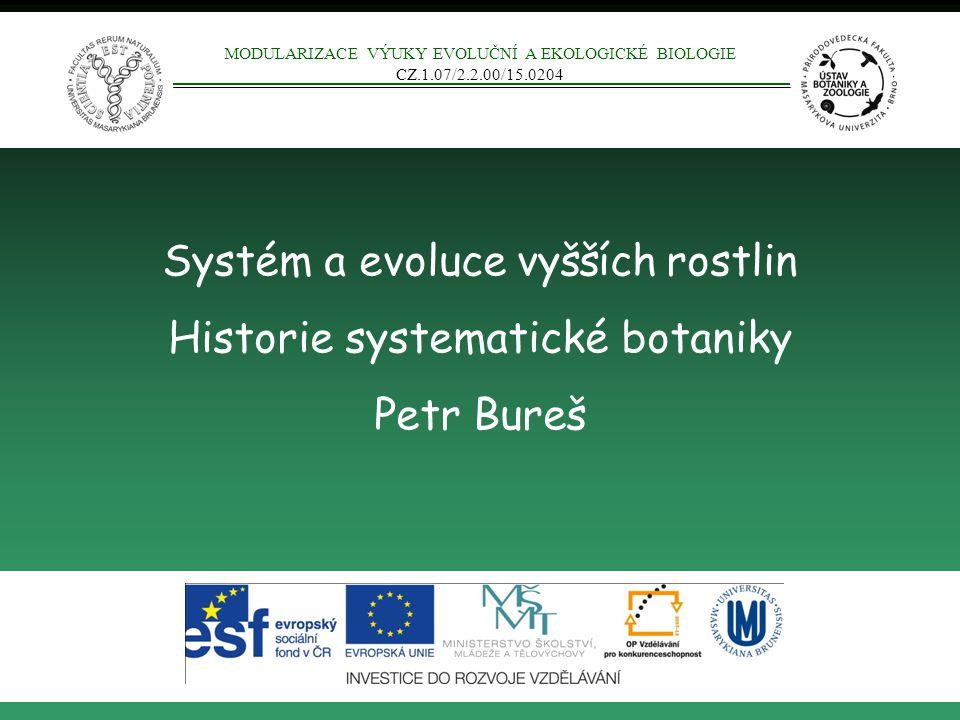 Systém a evoluce vyšších rostlin Historie systematické botaniky Petr Bureš MODULARIZACE VÝUKY EVOLUČNÍ A EKOLOGICKÉ BIOLOGIE CZ.1.07/2.2.00/15.0204