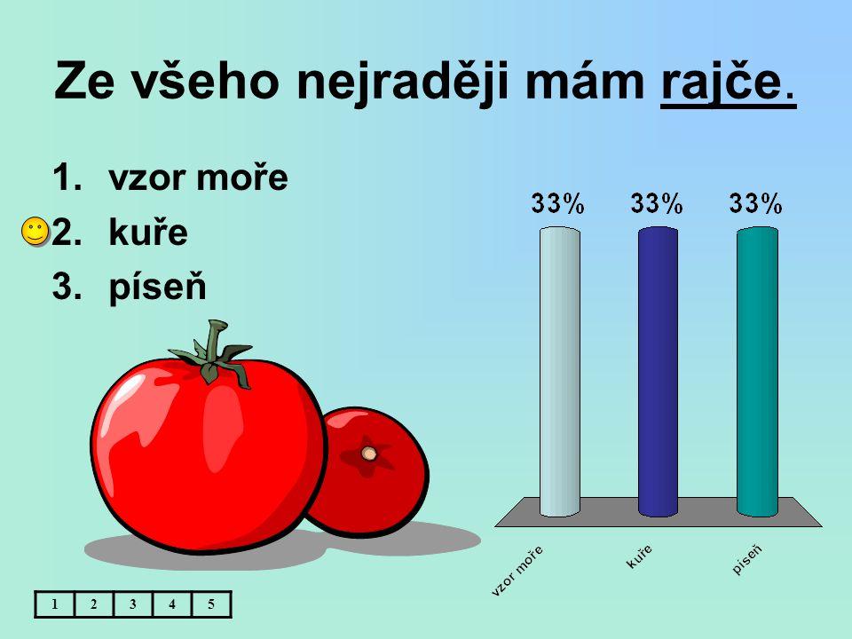 Ze všeho nejraději mám rajče. 12345 1.vzor moře 2.kuře 3.píseň