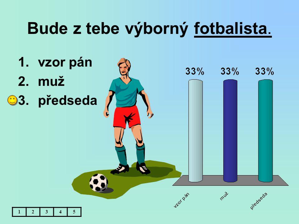 Bude z tebe výborný fotbalista. 1.vzor pán 2.muž 3.předseda 12345