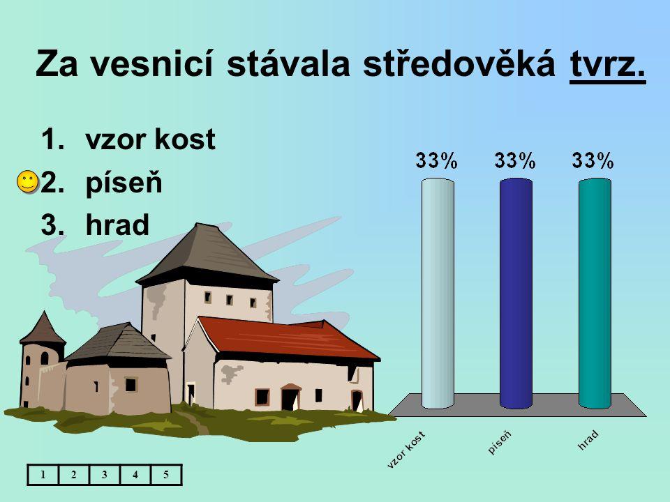 Za vesnicí stávala středověká tvrz. 12345 1.vzor kost 2.píseň 3.hrad