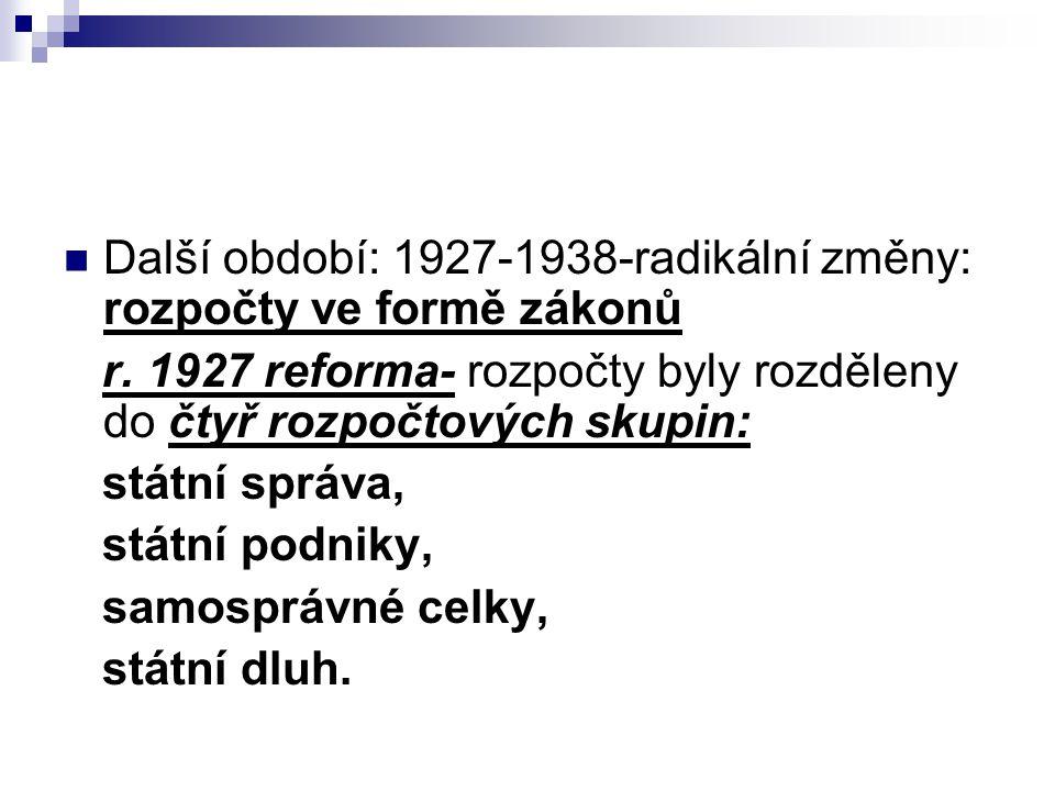 Další období: 1927-1938-radikální změny: rozpočty ve formě zákonů r. 1927 reforma- rozpočty byly rozděleny do čtyř rozpočtových skupin: státní správa,