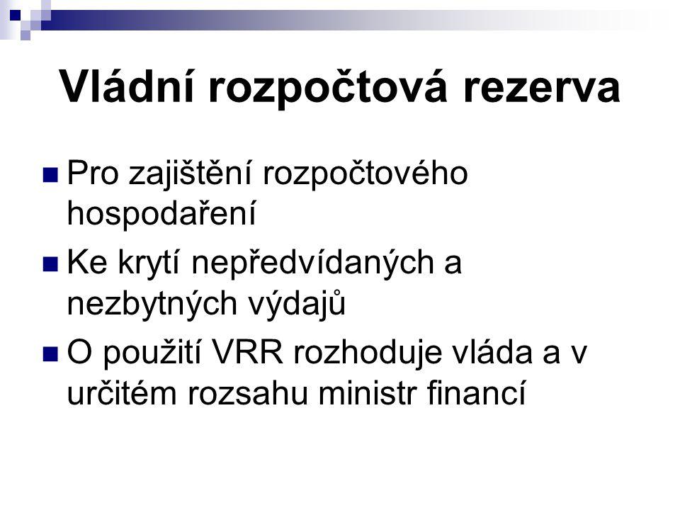 Vládní rozpočtová rezerva Pro zajištění rozpočtového hospodaření Ke krytí nepředvídaných a nezbytných výdajů O použití VRR rozhoduje vláda a v určitém