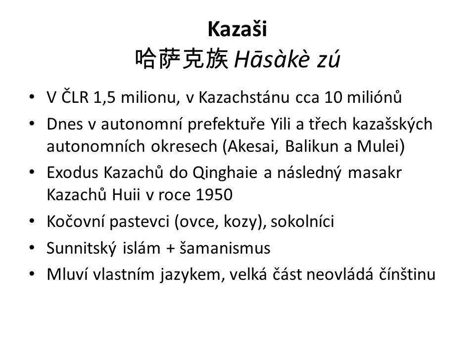 Kazaši 哈萨克族 Hāsàkè zú V ČLR 1,5 milionu, v Kazachstánu cca 10 miliónů Dnes v autonomní prefektuře Yili a třech kazašských autonomních okresech (Akesai