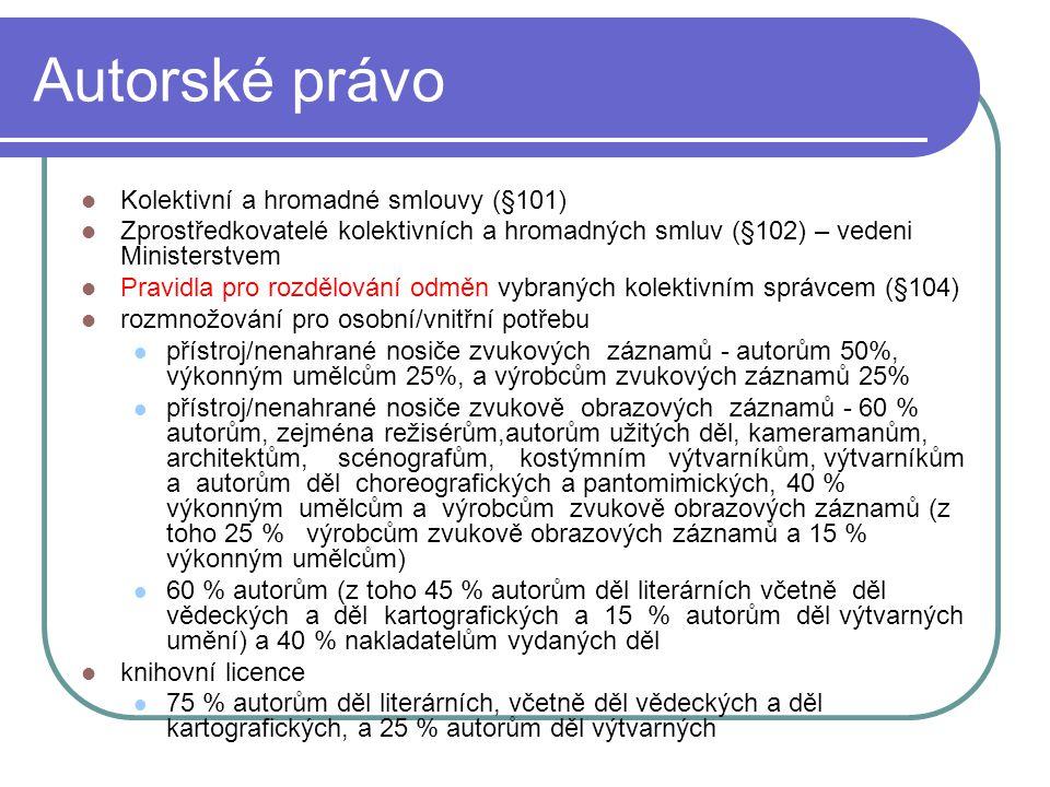 Autorské právo Kolektivní a hromadné smlouvy (§101) Zprostředkovatelé kolektivních a hromadných smluv (§102) – vedeni Ministerstvem Pravidla pro rozdělování odměn vybraných kolektivním správcem (§104) rozmnožování pro osobní/vnitřní potřebu přístroj/nenahrané nosiče zvukových záznamů - autorům 50%, výkonným umělcům 25%, a výrobcům zvukových záznamů 25% přístroj/nenahrané nosiče zvukově obrazových záznamů - 60 % autorům, zejména režisérům,autorům užitých děl, kameramanům, architektům, scénografům, kostýmním výtvarníkům, výtvarníkům a autorům děl choreografických a pantomimických, 40 % výkonným umělcům a výrobcům zvukově obrazových záznamů (z toho 25 % výrobcům zvukově obrazových záznamů a 15 % výkonným umělcům) 60 % autorům (z toho 45 % autorům děl literárních včetně děl vědeckých a děl kartografických a 15 % autorům děl výtvarných umění) a 40 % nakladatelům vydaných děl knihovní licence 75 % autorům děl literárních, včetně děl vědeckých a děl kartografických, a 25 % autorům děl výtvarných