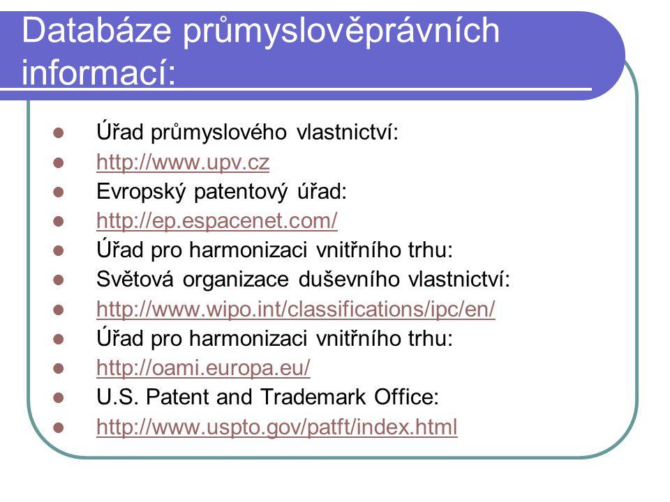 Databáze průmyslověprávních informací: Úřad průmyslového vlastnictví: http://www.upv.cz http://www.upv.cz Evropský patentový úřad: http://ep.espacenet.com/ Úřad pro harmonizaci vnitřního trhu: Světová organizace duševního vlastnictví: http://www.wipo.int/classifications/ipc/en/ Úřad pro harmonizaci vnitřního trhu: http://oami.europa.eu/ U.S.