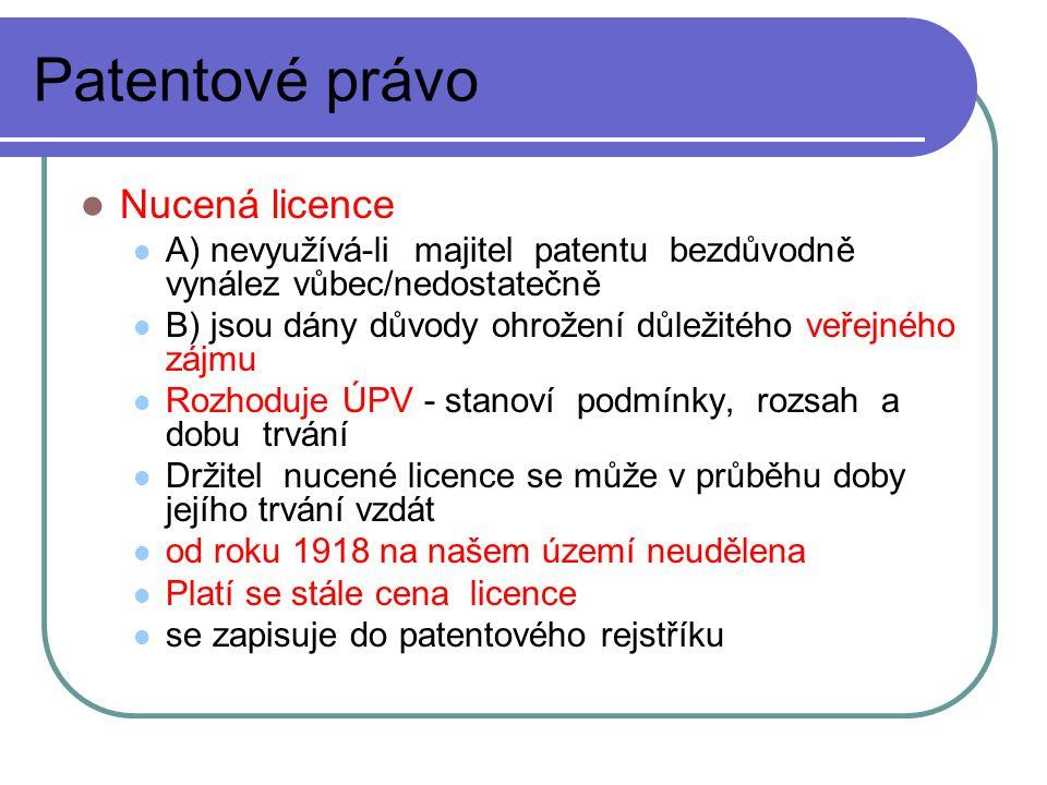 Patentové právo Nucená licence A) nevyužívá-li majitel patentu bezdůvodně vynález vůbec/nedostatečně B) jsou dány důvody ohrožení důležitého veřejného zájmu Rozhoduje ÚPV - stanoví podmínky, rozsah a dobu trvání Držitel nucené licence se může v průběhu doby jejího trvání vzdát od roku 1918 na našem území neudělena Platí se stále cena licence se zapisuje do patentového rejstříku