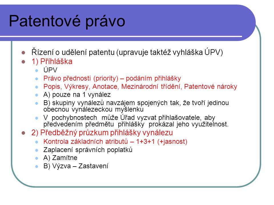 Patentové právo Řízení o udělení patentu (upravuje taktéž vyhláška ÚPV) 1) Příhláška ÚPV Právo přednosti (priority) – podáním přihlášky Popis, Výkresy, Anotace, Mezinárodní třídění, Patentové nároky A) pouze na 1 vynález B) skupiny vynálezů navzájem spojených tak, že tvoří jedinou obecnou vynálezeckou myšlenku V pochybnostech může Úřad vyzvat přihlašovatele, aby předvedením předmětu přihlášky prokázal jeho využitelnost.