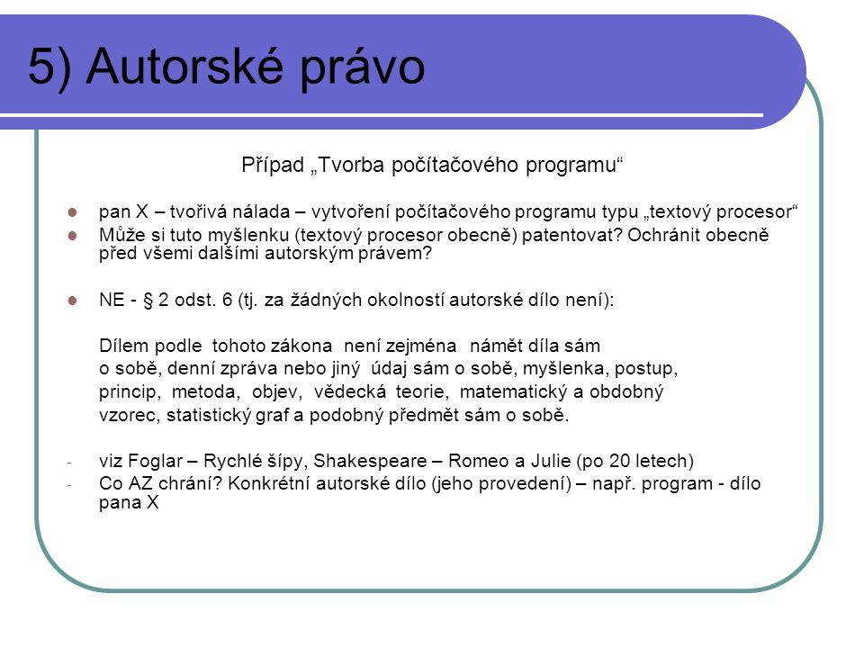 """5) Autorské právo Případ """"Tvorba počítačového programu pan X – tvořivá nálada – vytvoření počítačového programu typu """"textový procesor Může si tuto myšlenku (textový procesor obecně) patentovat."""