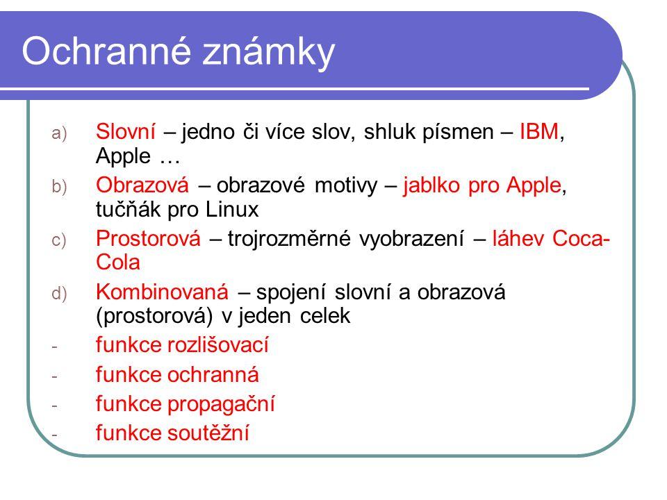 Ochranné známky a) Slovní – jedno či více slov, shluk písmen – IBM, Apple … b) Obrazová – obrazové motivy – jablko pro Apple, tučňák pro Linux c) Prostorová – trojrozměrné vyobrazení – láhev Coca- Cola d) Kombinovaná – spojení slovní a obrazová (prostorová) v jeden celek - funkce rozlišovací - funkce ochranná - funkce propagační - funkce soutěžní