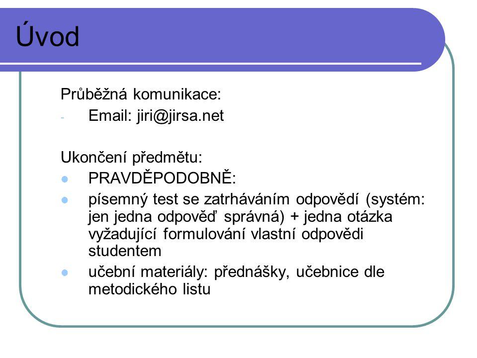 Úvod Průběžná komunikace: - Email: jiri@jirsa.net Ukončení předmětu: PRAVDĚPODOBNĚ: písemný test se zatrháváním odpovědí (systém: jen jedna odpověď správná) + jedna otázka vyžadující formulování vlastní odpovědi studentem učební materiály: přednášky, učebnice dle metodického listu