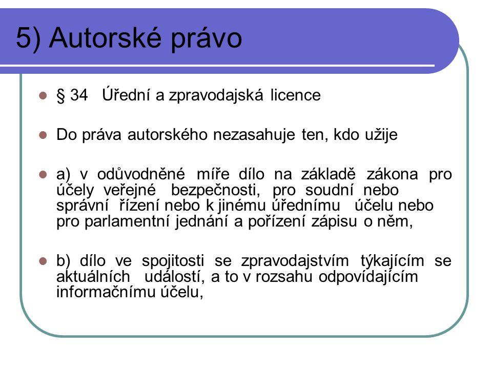 5) Autorské právo § 34 Úřední a zpravodajská licence Do práva autorského nezasahuje ten, kdo užije a) v odůvodněné míře dílo na základě zákona pro účely veřejné bezpečnosti, pro soudní nebo správní řízení nebo k jinému úřednímu účelu nebo pro parlamentní jednání a pořízení zápisu o něm, b) dílo ve spojitosti se zpravodajstvím týkajícím se aktuálních událostí, a to v rozsahu odpovídajícím informačnímu účelu,