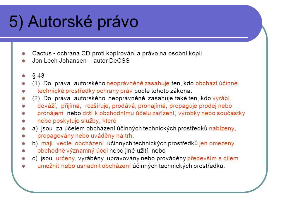 5) Autorské právo Cactus - ochrana CD proti kopírování a právo na osobní kopii Jon Lech Johansen – autor DeCSS § 43 (1) Do práva autorského neoprávněně zasahuje ten, kdo obchází účinné technické prostředky ochrany práv podle tohoto zákona.