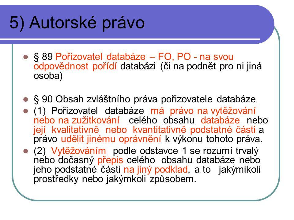 5) Autorské právo § 89 Pořizovatel databáze – FO, PO - na svou odpovědnost pořídí databázi (či na podnět pro ni jiná osoba) § 90 Obsah zvláštního práva pořizovatele databáze (1) Pořizovatel databáze má právo na vytěžování nebo na zužitkování celého obsahu databáze nebo její kvalitativně nebo kvantitativně podstatné části a právo udělit jinému oprávnění k výkonu tohoto práva.